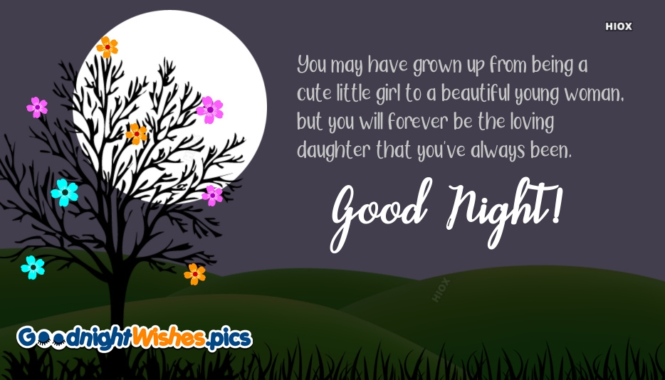 Good Night Wishes For Daughter | You May Have Grown Up From Being A Cute Little Girl To A Beautiful Young Woman, But You Will Forever Be The Loving Daughter That You've Always Been