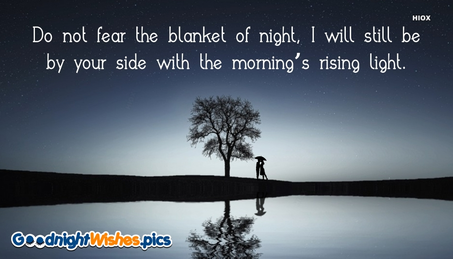 Good Night With Love Quote | Do Not Fear The Blanket Of Night, I Will Still Be By Your Side With The Morning's Rising Light.