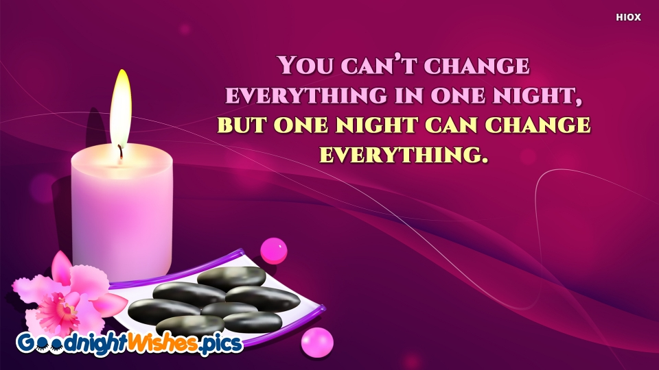 You Can't Change Everything In One Night, But One Night Can Change Everything.