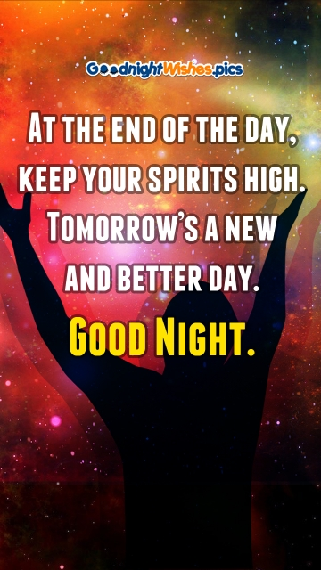 At The End Of The Day, Keep Your Spirits High. Tomorrow's A New and Better