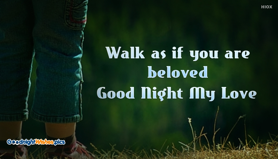 Walk as if you are Beloved. Good Night My Love - Good Night Romantic Wishes